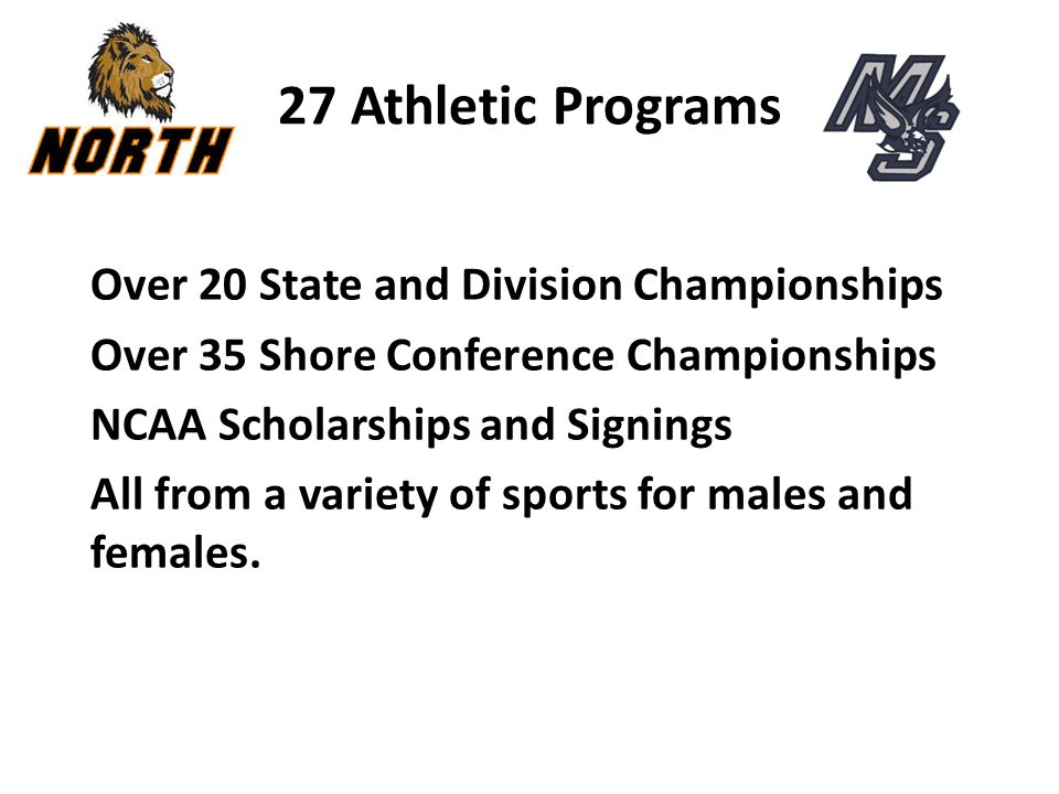 27 Athletic Programs Over 20 State and Division Championships Over 35 Shore Conference Championships NCAA Scholarships and Signings All from a variety of sports for males and females.