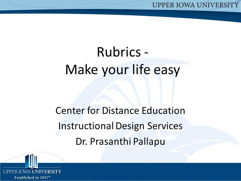Rubrics - Make your life easy Center for Distance Education Instructional Design Services Dr. Prasanthi Pallapu