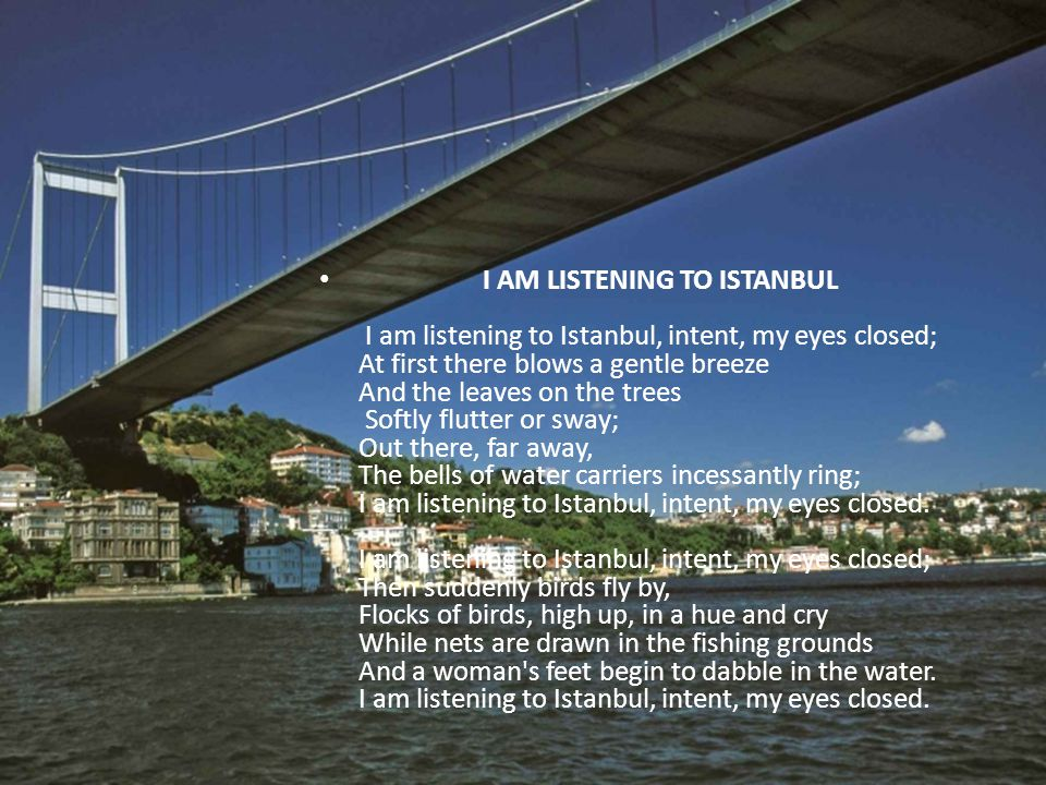 I AM LISTENING TO ISTANBUL I am listening to Istanbul, intent, my eyes closed; At first there blows a gentle breeze And the leaves on the trees Softly flutter or sway; Out there, far away, The bells of water carriers incessantly ring; I am listening to Istanbul, intent, my eyes closed.
