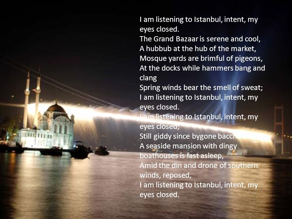 I am listening to Istanbul, intent, my eyes closed.