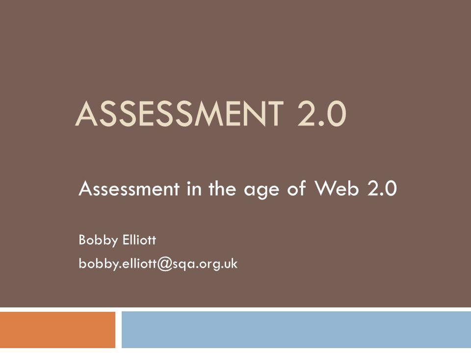 ASSESSMENT 2.0 Assessment in the age of Web 2.0 Bobby Elliott bobby.elliott@sqa.org.uk