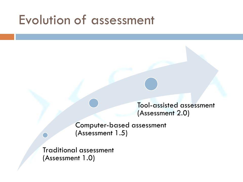 Evolution of assessment Traditional assessment (Assessment 1.0) Computer-based assessment (Assessment 1.5) Tool-assisted assessment (Assessment 2.0)