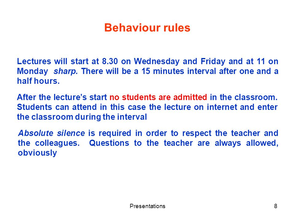 Presentations8 Behaviour rules Lectures will start at 8.30 on Wednesday and Friday and at 11 on Monday sharp. There will be a 15 minutes interval afte