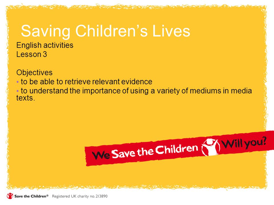 Saving Children's Lives English activities Lesson 3 Objectives to be able to retrieve relevant evidence to understand the importance of using a variety of mediums in media texts.