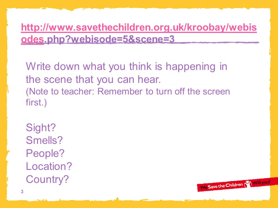 3 http://www.savethechildren.org.uk/kroobay/webis odeshttp://www.savethechildren.org.uk/kroobay/webis odes.php?webisode=5&scene=3 Write down what you think is happening in the scene that you can hear.