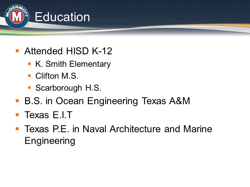  Attended HISD K-12  K. Smith Elementary  Clifton M.S.  Scarborough H.S.  B.S. in Ocean Engineering Texas A&M  Texas E.I.T  Texas P.E. in Naval