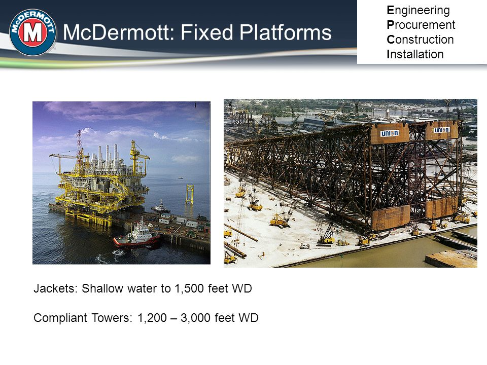 McDermott: Fixed Platforms Engineering Procurement Construction Installation Jackets: Shallow water to 1,500 feet WD Compliant Towers: 1,200 – 3,000 f