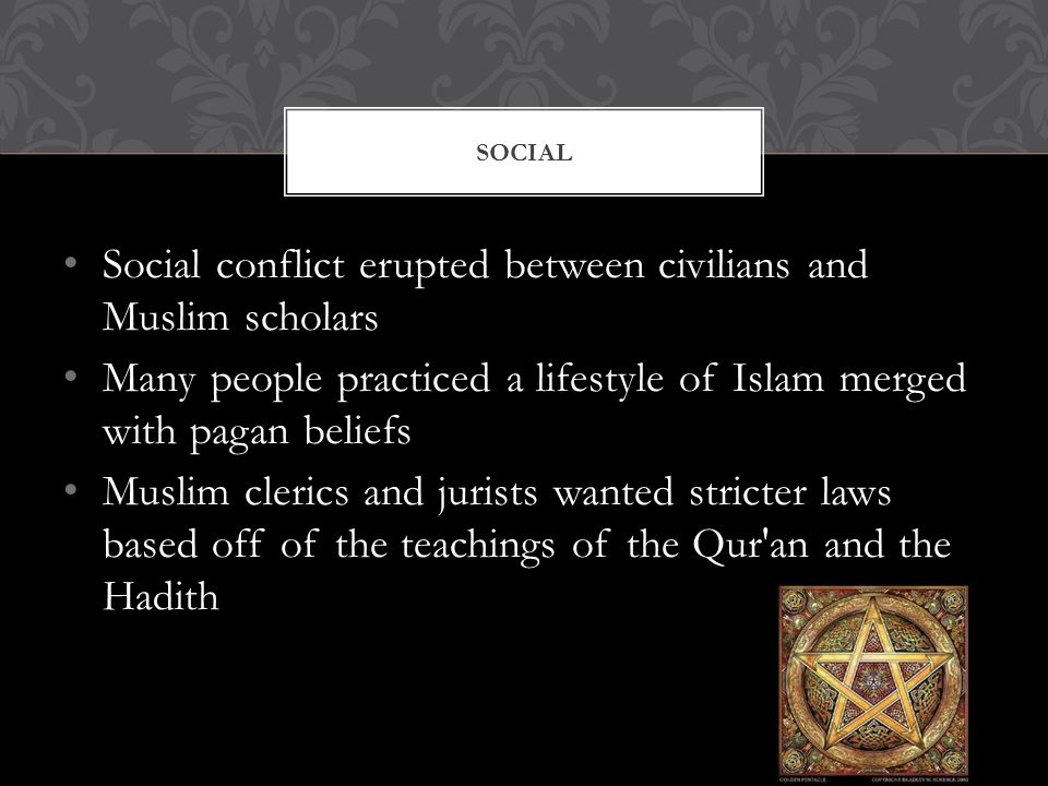 Social conflict erupted between civilians and Muslim scholars Many people practiced a lifestyle of Islam merged with pagan beliefs Muslim clerics and jurists wanted stricter laws based off of the teachings of the Qur an and the Hadith SOCIAL