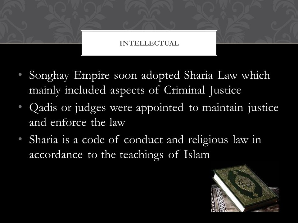 Songhay Empire soon adopted Sharia Law which mainly included aspects of Criminal Justice Qadis or judges were appointed to maintain justice and enforce the law Sharia is a code of conduct and religious law in accordance to the teachings of Islam INTELLECTUAL
