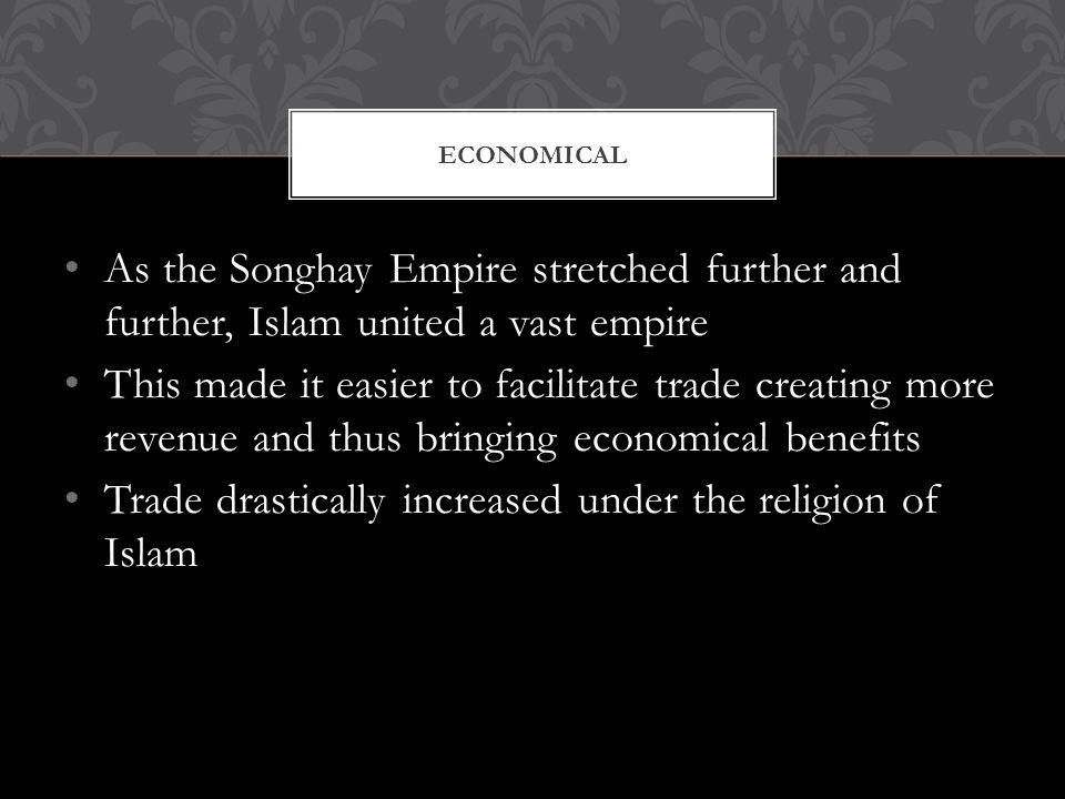 As the Songhay Empire stretched further and further, Islam united a vast empire This made it easier to facilitate trade creating more revenue and thus bringing economical benefits Trade drastically increased under the religion of Islam ECONOMICAL