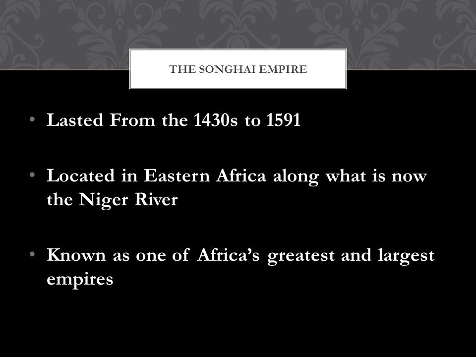 Lasted From the 1430s to 1591 Located in Eastern Africa along what is now the Niger River Known as one of Africa's greatest and largest empires THE SONGHAI EMPIRE