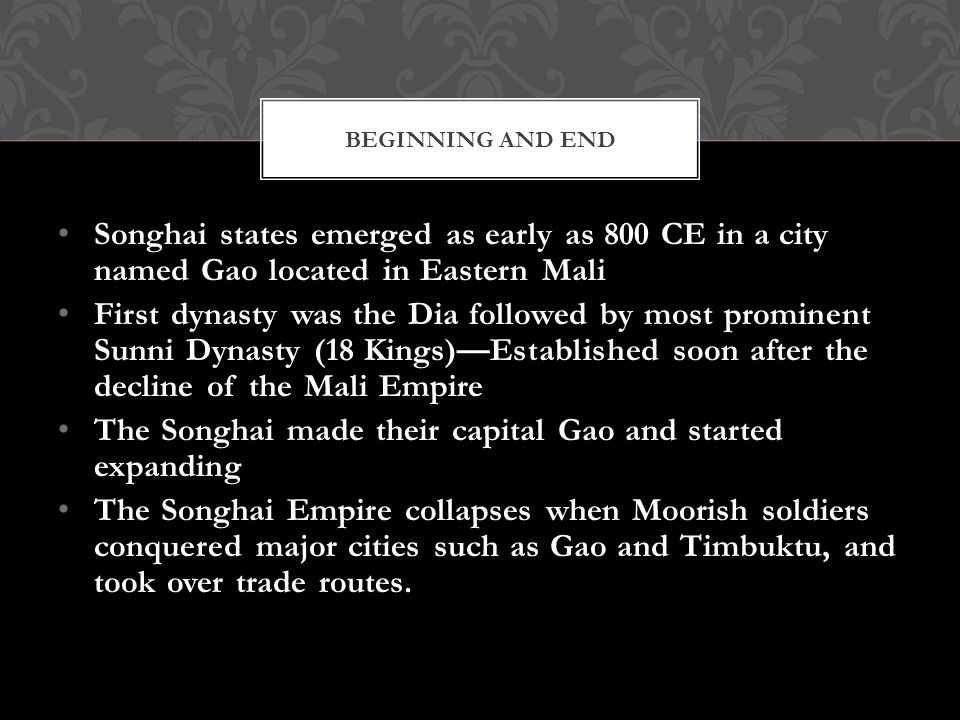 Songhai states emerged as early as 800 CE in a city named Gao located in Eastern Mali First dynasty was the Dia followed by most prominent Sunni Dynasty (18 Kings)—Established soon after the decline of the Mali Empire The Songhai made their capital Gao and started expanding The Songhai Empire collapses when Moorish soldiers conquered major cities such as Gao and Timbuktu, and took over trade routes.