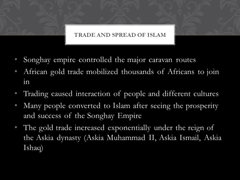 Songhay empire controlled the major caravan routes African gold trade mobilized thousands of Africans to join in Trading caused interaction of people and different cultures Many people converted to Islam after seeing the prosperity and success of the Songhay Empire The gold trade increased exponentially under the reign of the Askia dynasty (Askia Muhammad II, Askia Ismail, Askia Ishaq) TRADE AND SPREAD OF ISLAM