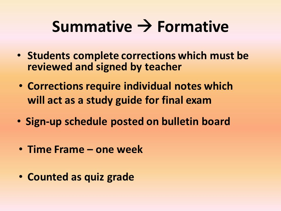 Summative  Formative Students complete corrections which must be reviewed and signed by teacher Time Frame – one week Sign-up schedule posted on bulletin board Corrections require individual notes which will act as a study guide for final exam Counted as quiz grade