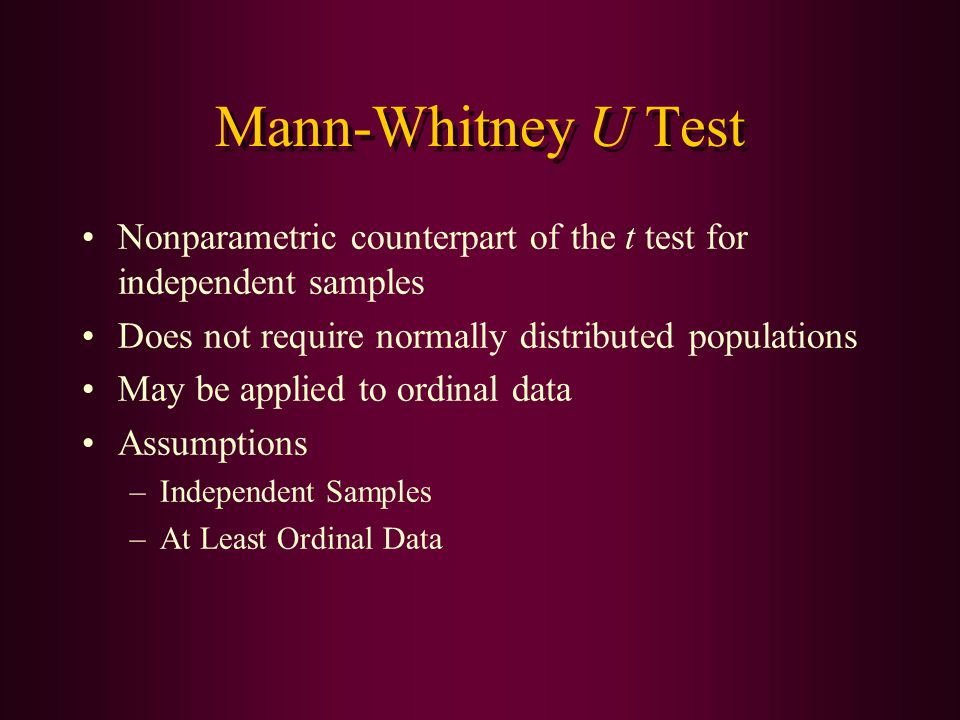 Mann-Whitney U Test Nonparametric counterpart of the t test for independent samples Does not require normally distributed populations May be applied t