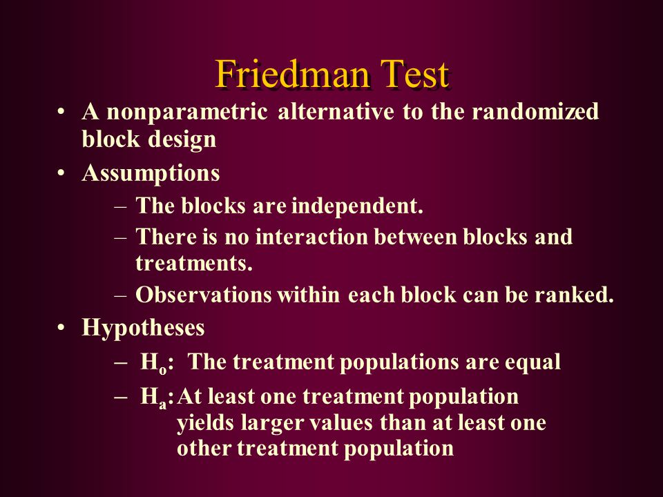 Friedman Test A nonparametric alternative to the randomized block design Assumptions –The blocks are independent. –There is no interaction between blo
