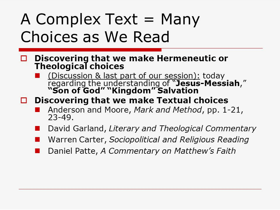 A Complex Text = Many Choices as We Read  Discovering that we make Hermeneutic or Theological choices (Discussion & last part of our session): today regarding the understanding of Jesus-Messiah, Son of God Kingdom Salvation  Discovering that we make Textual choices Anderson and Moore, Mark and Method, pp.