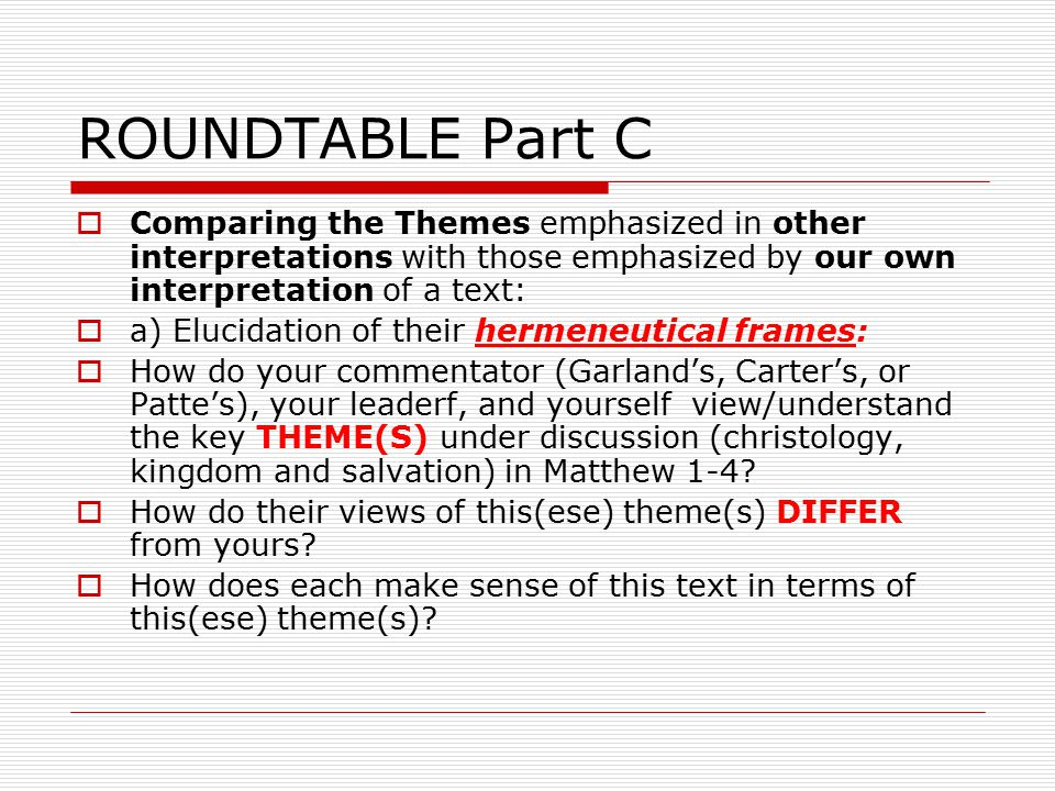 ROUNDTABLE Part C  Comparing the Themes emphasized in other interpretations with those emphasized by our own interpretation of a text:  a) Elucidation of their hermeneutical frames:  How do your commentator (Garland's, Carter's, or Patte's), your leaderf, and yourself view/understand the key THEME(S) under discussion (christology, kingdom and salvation) in Matthew 1-4.