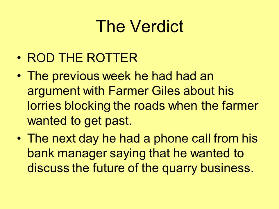The Verdict ROD THE ROTTER The previous week he had had an argument with Farmer Giles about his lorries blocking the roads when the farmer wanted to get past.