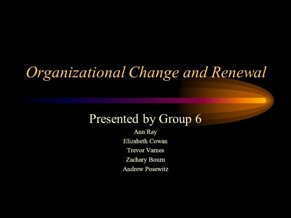 Organizational Change and Renewal Presented by Group 6 Ann Ray Elizabeth Cowan Trevor Varnes Zachary Bourn Andrew Posewitz