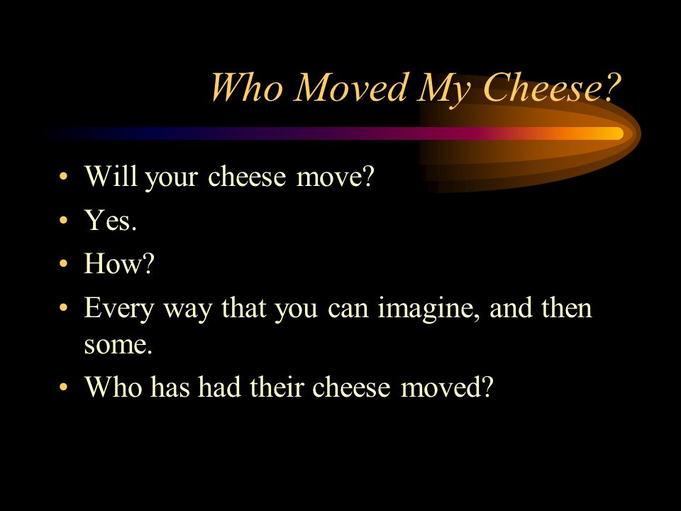 Who Moved My Cheese? Will your cheese move? Yes. How? Every way that you can imagine, and then some. Who has had their cheese moved?