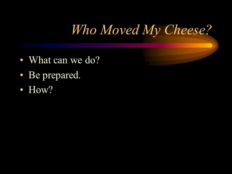 Who Moved My Cheese? What can we do? Be prepared. How?