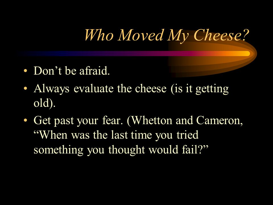 """Who Moved My Cheese? Don't be afraid. Always evaluate the cheese (is it getting old). Get past your fear. (Whetton and Cameron, """"When was the last tim"""