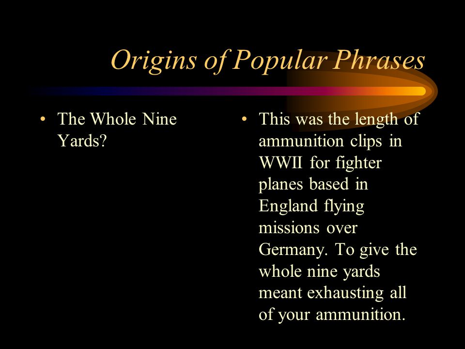Origins of Popular Phrases The Whole Nine Yards? This was the length of ammunition clips in WWII for fighter planes based in England flying missions o