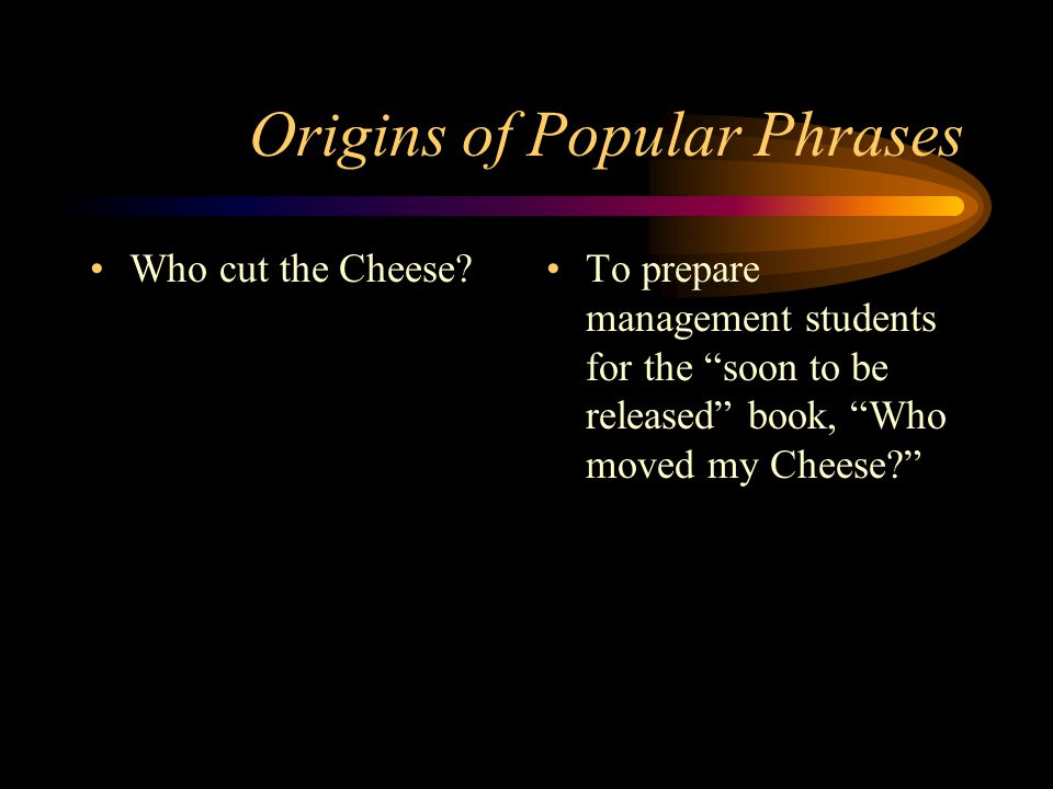 """Origins of Popular Phrases Who cut the Cheese? To prepare management students for the """"soon to be released"""" book, """"Who moved my Cheese?"""""""