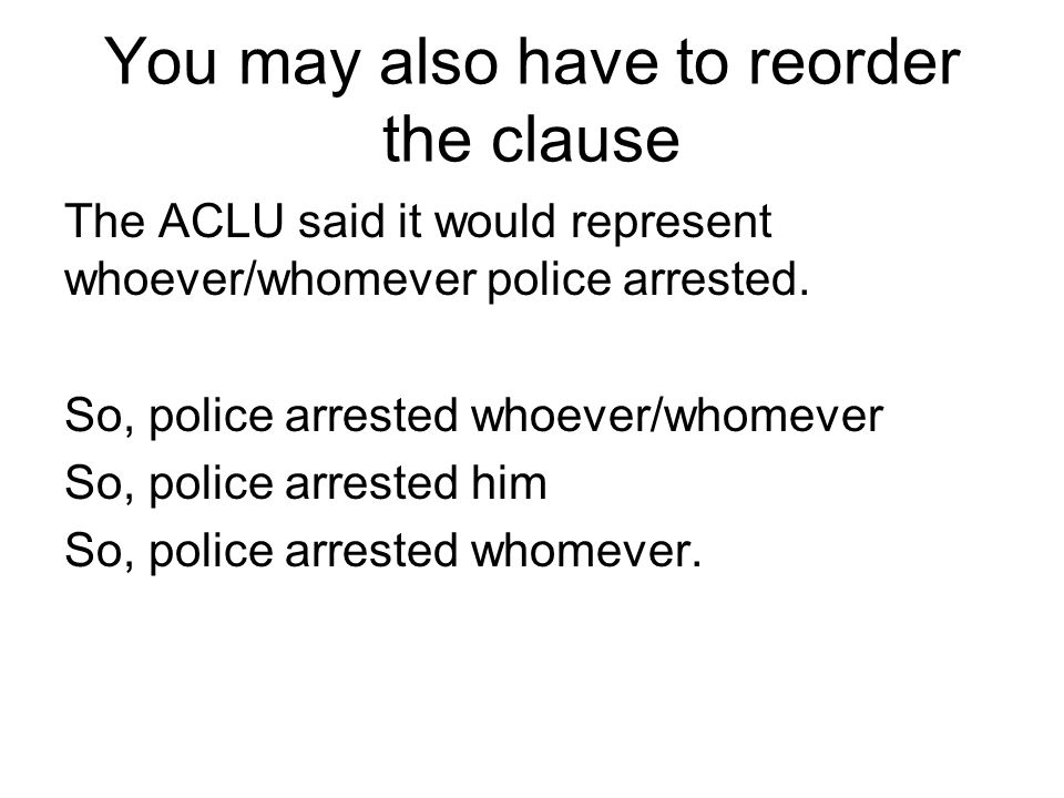 You may also have to reorder the clause The ACLU said it would represent whoever/whomever police arrested.