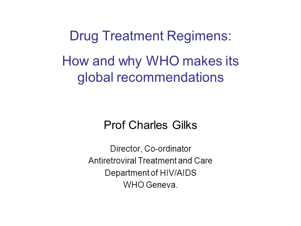 Drug Treatment Regimens: How and why WHO makes its global recommendations Prof Charles Gilks Director, Co-ordinator Antiretroviral Treatment and Care Department of HIV/AIDS WHO Geneva.