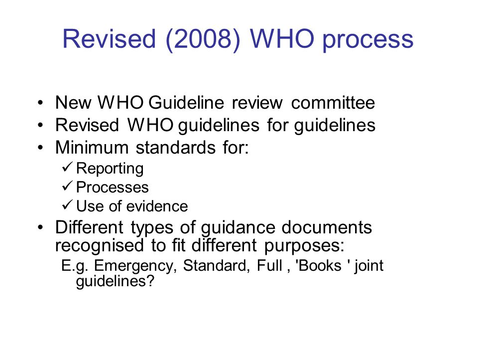 Revised (2008) WHO process New WHO Guideline review committee Revised WHO guidelines for guidelines Minimum standards for: Reporting Processes Use of evidence Different types of guidance documents recognised to fit different purposes: E.g.