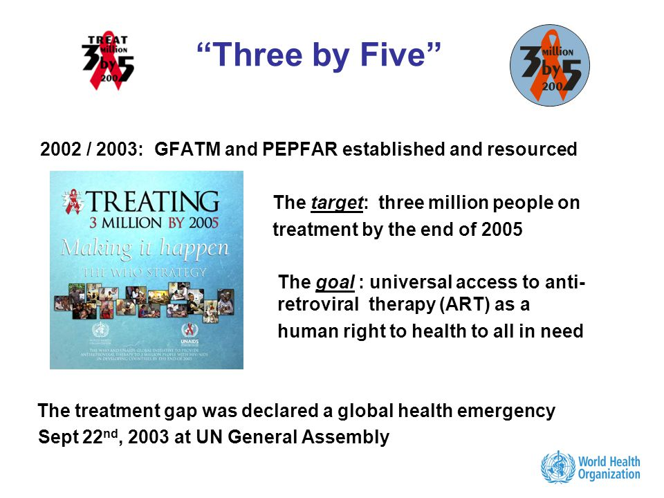 Three by Five 2002 / 2003: GFATM and PEPFAR established and resourced The target: three million people on treatment by the end of 2005 The goal : universal access to anti- retroviral therapy (ART) as a human right to health to all in need The treatment gap was declared a global health emergency Sept 22 nd, 2003 at UN General Assembly