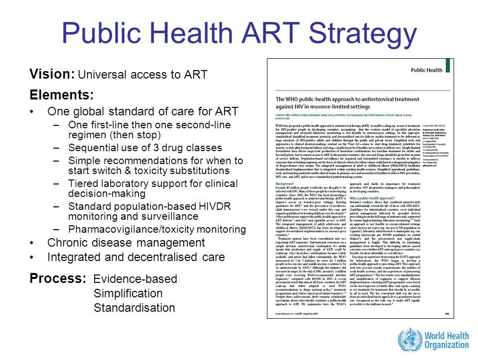 Public Health ART Strategy Vision: Universal access to ART Elements: One global standard of care for ART –One first-line then one second-line regimen (then stop) –Sequential use of 3 drug classes –Simple recommendations for when to start switch & toxicity substitutions –Tiered laboratory support for clinical decision-making –Standard population-based HIVDR monitoring and surveillance –Pharmacovigilance/toxicity monitoring Chronic disease management Integrated and decentralised care Process: Evidence-based Simplification Standardisation
