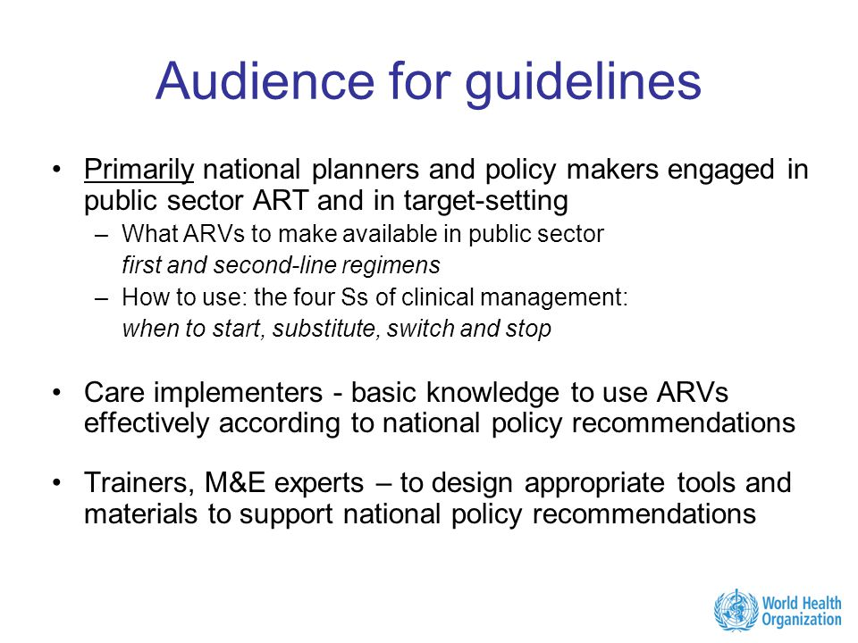 Audience for guidelines Primarily national planners and policy makers engaged in public sector ART and in target-setting –What ARVs to make available in public sector first and second-line regimens –How to use: the four Ss of clinical management: when to start, substitute, switch and stop Care implementers - basic knowledge to use ARVs effectively according to national policy recommendations Trainers, M&E experts – to design appropriate tools and materials to support national policy recommendations