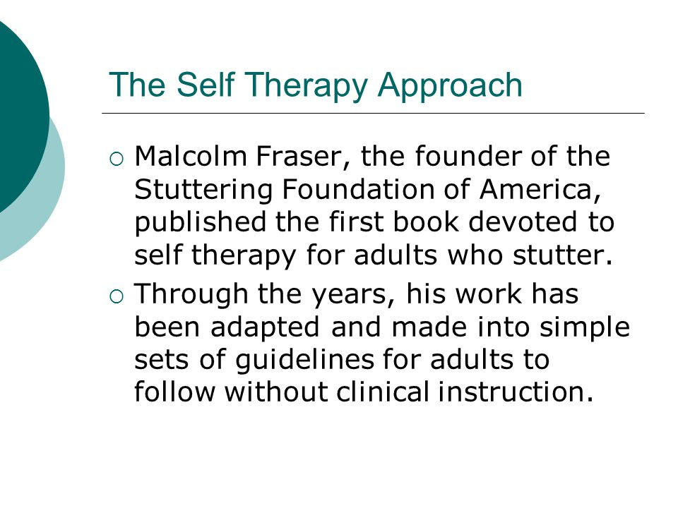 The Self Therapy Approach  Malcolm Fraser, the founder of the Stuttering Foundation of America, published the first book devoted to self therapy for adults who stutter.