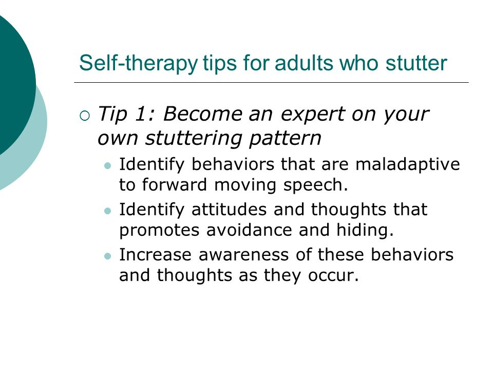 Self-therapy tips for adults who stutter  Tip 1: Become an expert on your own stuttering pattern Identify behaviors that are maladaptive to forward moving speech.