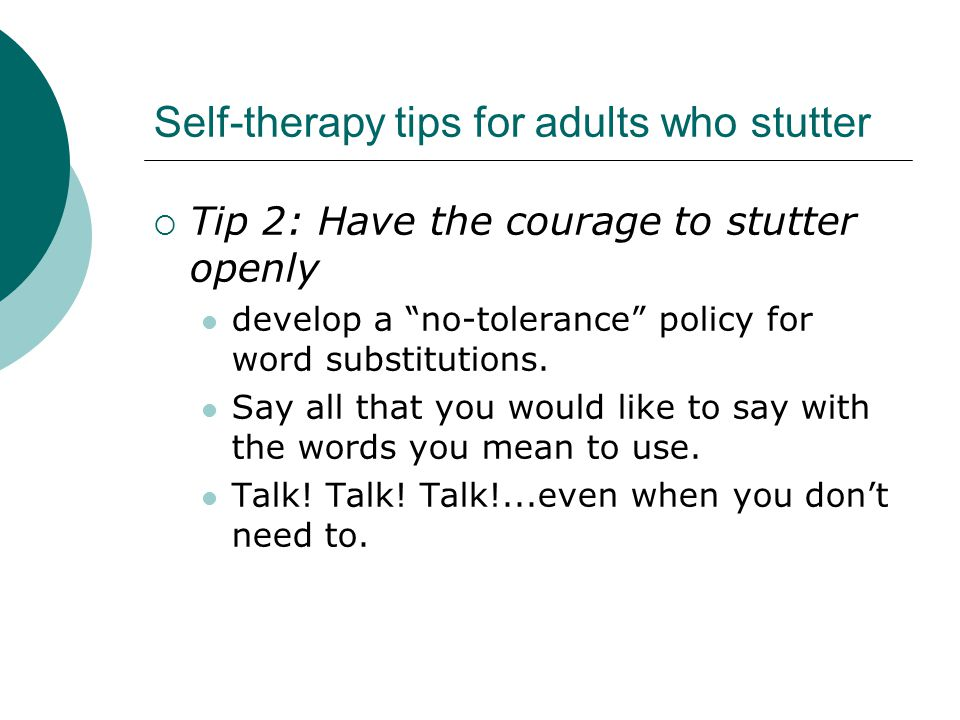 Self-therapy tips for adults who stutter  Tip 2: Have the courage to stutter openly develop a no-tolerance policy for word substitutions.