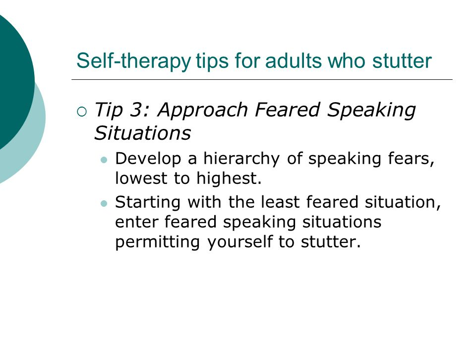 Self-therapy tips for adults who stutter  Tip 3: Approach Feared Speaking Situations Develop a hierarchy of speaking fears, lowest to highest.