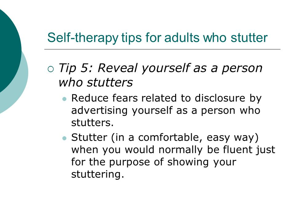 Self-therapy tips for adults who stutter  Tip 5: Reveal yourself as a person who stutters Reduce fears related to disclosure by advertising yourself as a person who stutters.