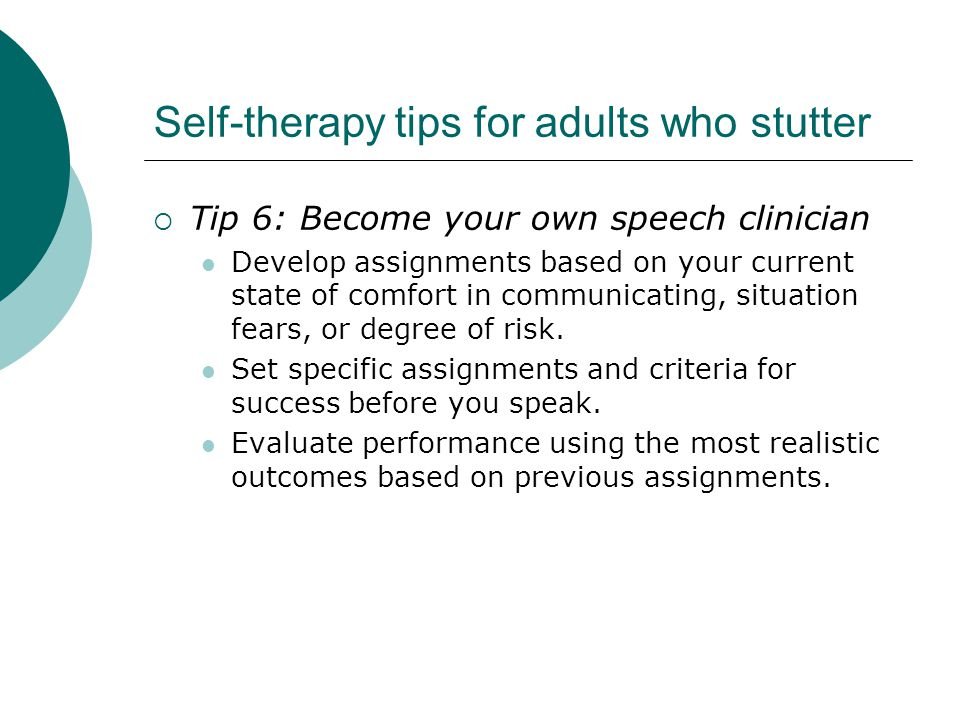 Self-therapy tips for adults who stutter  Tip 6: Become your own speech clinician Develop assignments based on your current state of comfort in communicating, situation fears, or degree of risk.