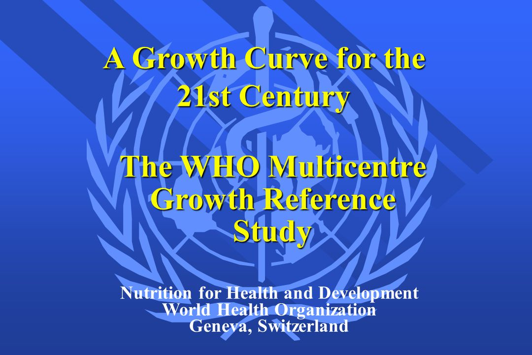 A Growth Curve for the 21st Century Nutrition for Health and Development World Health Organization Geneva, Switzerland The WHO Multicentre Growth Refe