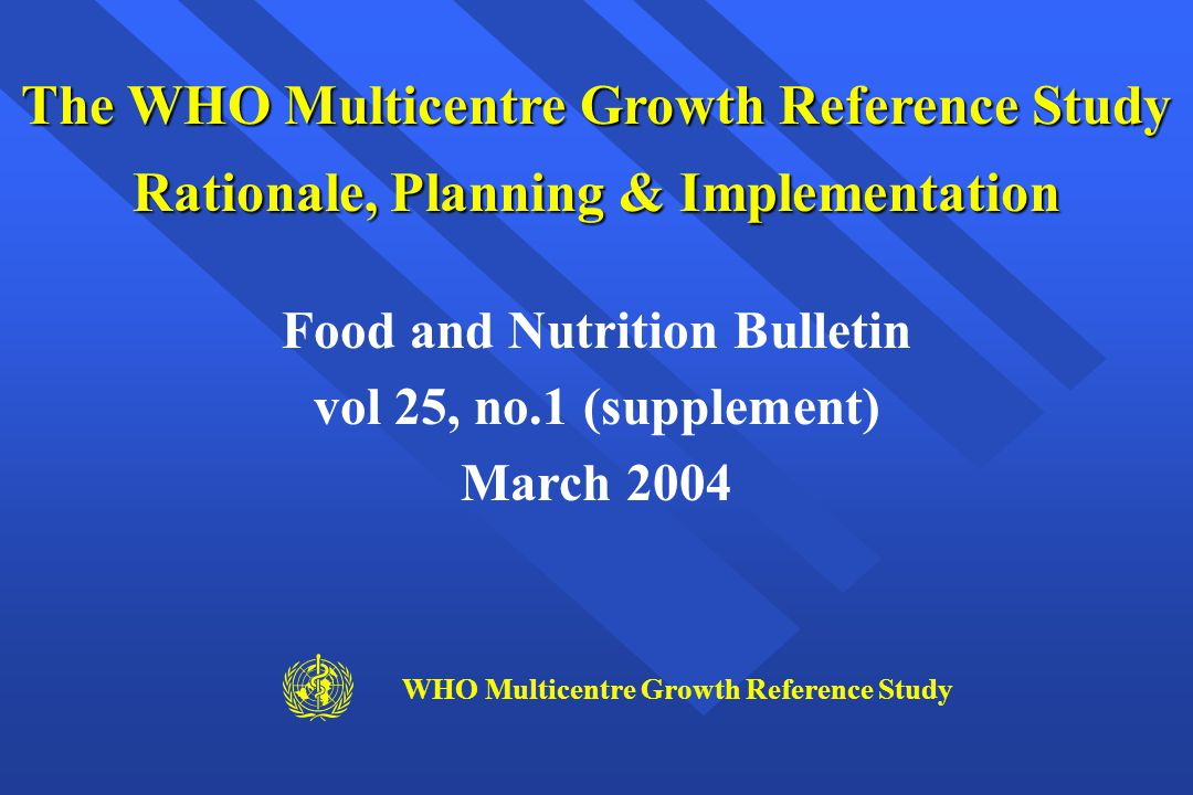 The WHO Multicentre Growth Reference Study Rationale, Planning & Implementation Food and Nutrition Bulletin vol 25, no.1 (supplement) March 2004