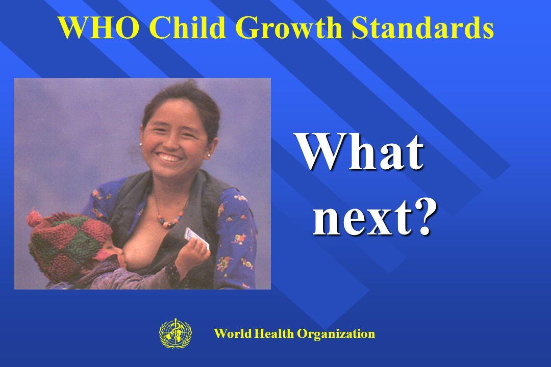 What next? WHO Child Growth Standards World Health Organization
