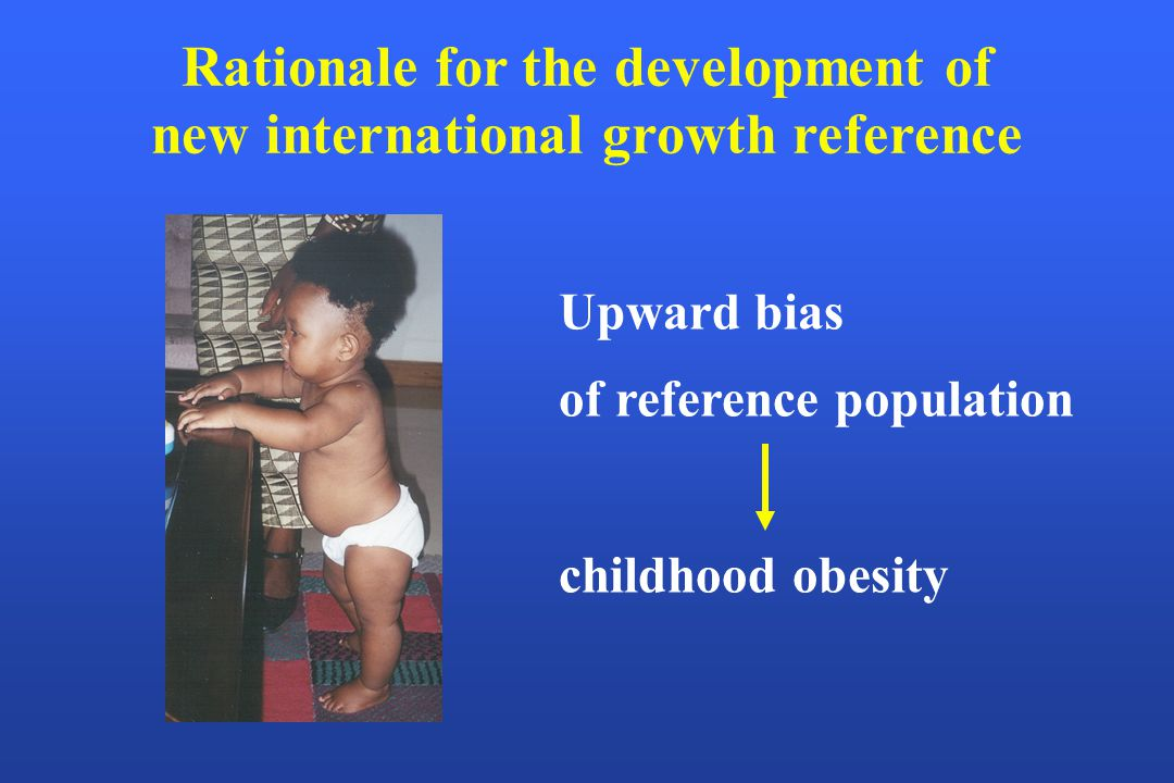 Rationale for the development of new international growth reference Upward bias of reference population childhood obesity