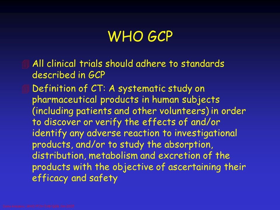 Ivana Knezevic, WHO/FCH/IVB/QSB, Jan 2005 WHO GCP 4All clinical trials should adhere to standards described in GCP 4Definition of CT: A systematic stu