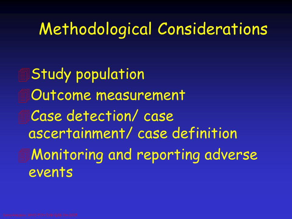 Ivana Knezevic, WHO/FCH/IVB/QSB, Jan 2005 Methodological Considerations 4Study population 4Outcome measurement 4Case detection/ case ascertainment/ ca