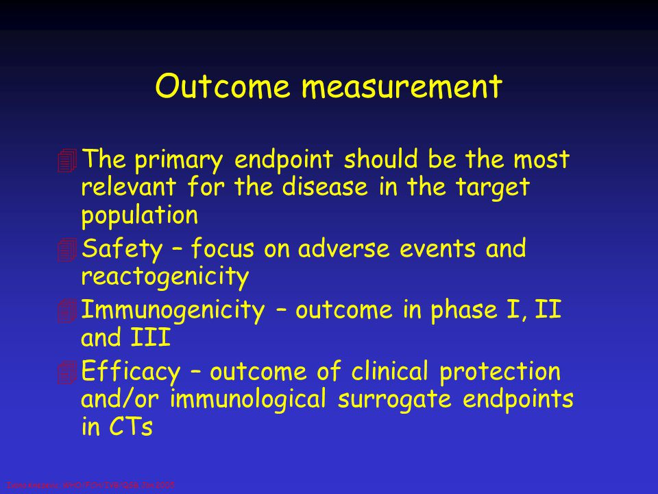 Ivana Knezevic, WHO/FCH/IVB/QSB, Jan 2005 Outcome measurement 4The primary endpoint should be the most relevant for the disease in the target populati