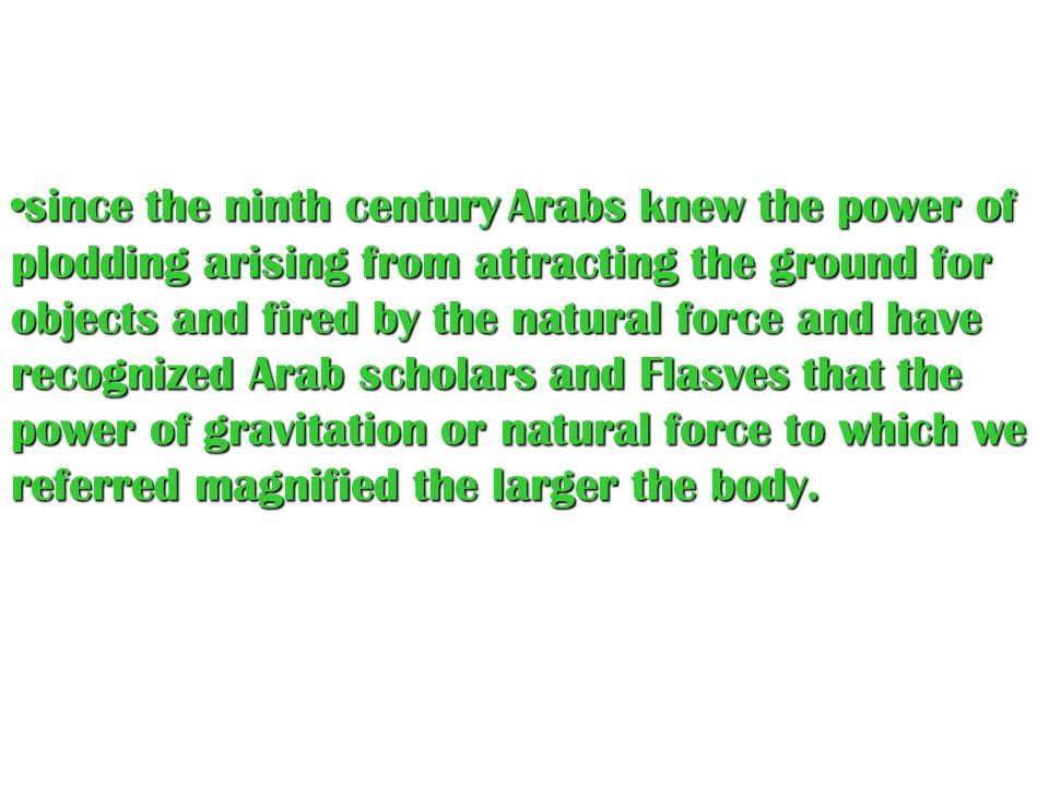 since the ninth century A AA Arabs knew the power of plodding arising from attracting the ground for objects and fired by the natural force and have recognized Arab scholars and Flasves that the power of gravitation or natural force to which we referred magnified the larger the body.