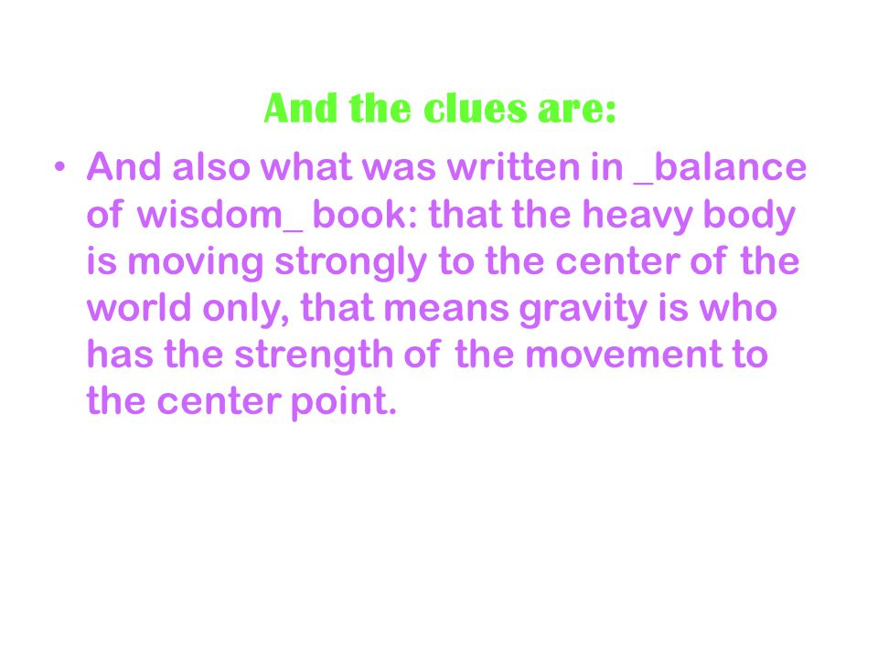 And the clues are: And also what was written in _balance of wisdom_ book: that the heavy body is moving strongly to the center of the world only, that means gravity is who has the strength of the movement to the center point.
